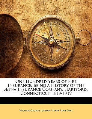 One Hundred Years of Fire Insurance: Being a History of the Tna Insurance Company, Hartford, Connecticut, 1819-1919 - Jordan, William George, and Gall, Henry Ross