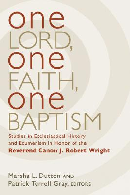 One Lord, One Faith, One Baptism: Studies in Christian Ecclesiality and Ecumenism in Honor of J. Robert Wright - Dutton, Marsha L (Editor), and Gray, Patrick Terrell (Editor)