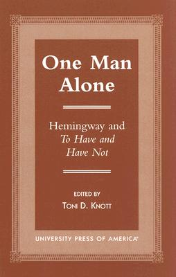 One Man Alone: Hemingway and to Have and Have Not - Knott, Toni D (Editor)