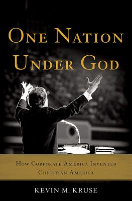 One Nation Under God: How Corporate America Invented Christian America - Kruse, Kevin M