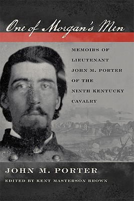 One of Morgan's Men: Memoirs of Lieutenant John M. Porter of the Ninth Kentucky Cavalry - Porter, John M, and Brown, Kent Masterson (Editor)