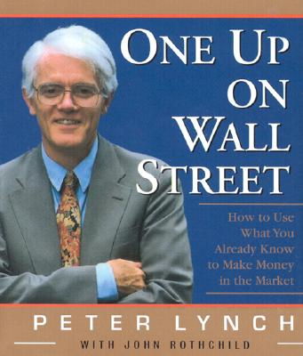 One Up on Wall Street: How to Use What You Already Know to Make Money in the Market - Lynch, Peter