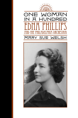 One Woman in a Hundred: Edna Phillips and the Philadelphia Orchestra - Welsh, Mary Sue