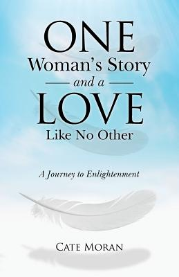 One Woman's Story and a Love Like No Other: A Journey to Enlightenment - Moran, Cate