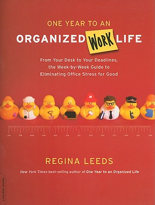 One Year to an Organized Work Life: From Your Desk to Your Deadlines, the Week-By-Week Guide to Eliminating Office Stress for Good - Leeds, Regina
