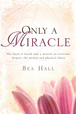 Only a Miracle She Knew It Would Take a Miracle to Overcome Despair, the Mental and Physical Abuse - Hall, Bea