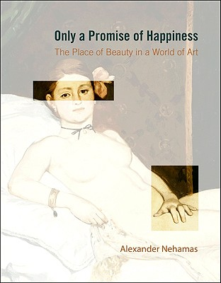 Only a Promise of Happiness: The Place of Beauty in a World of Art - Nehamas, Alexander