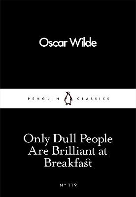 Only Dull People Are Brilliant at Breakfast - Wilde, Oscar