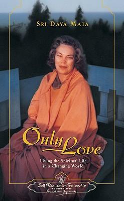 Only Love: Living the Spiritual Life in a Changing World - Mata, Sri Daya, and Mata, Daya, Sri