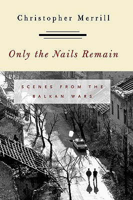 Only the Nails Remain: Scenes from the Balkan Wars - Merrill, Christopher