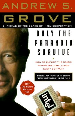 Only the Paranoid Survive: How to Exploit the Crisis Points That Challenge Every Company - Grove, Andrew S