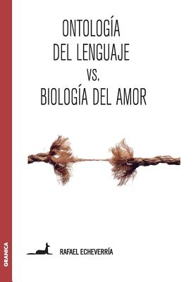 Ontologia del Lenguaje Versus Biologia del Amor - Echeverria, Rafael