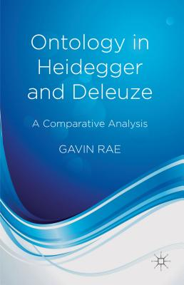 Ontology in Heidegger and Deleuze: A Comparative Analysis - Rae, Gavin
