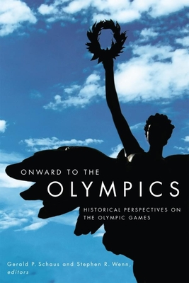 Onward to the Olympics: Historical Perspectives on the Olympic Games - Schaus, Gerald P (Editor), and Wenn, Stephen R (Editor)