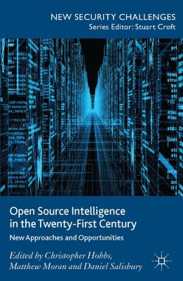 Open Source Intelligence in the Twenty-First Century: New Approaches and Opportunities - Hobbs, Christopher (Editor), and Moran, Matthew (Editor), and Salisbury, Daniel (Editor)