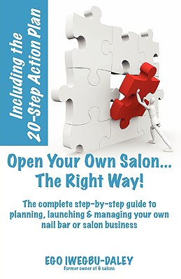 Open Your Own Salon... the Right Way!: A Step-By-Step Guide to Planning, Launching & Managing Your Own Salon or Nail Bar Business - Iwegbu-Daley, Ego