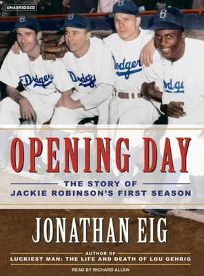 Opening Day: The Story of Jackie Robinson's First Season - Eig, Jonathan, and Allen, Richard, PhD (Narrator)