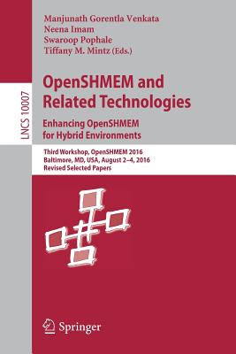 Openshmem and Related Technologies. Enhancing Openshmem for Hybrid Environments: Third Workshop, Openshmem 2016, Baltimore, MD, USA, August 2 - 4, 2016, Revised Selected Papers - Gorentla Venkata, Manjunath (Editor)