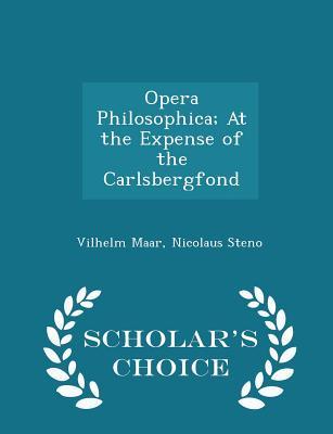 Opera Philosophica; At the Expense of the Carlsbergfond - Scholar's Choice Edition - Maar, Vilhelm, and Steno, Nicolaus