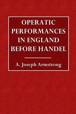Operatic Performances in England Before Handel - Armstrong, A Joseph