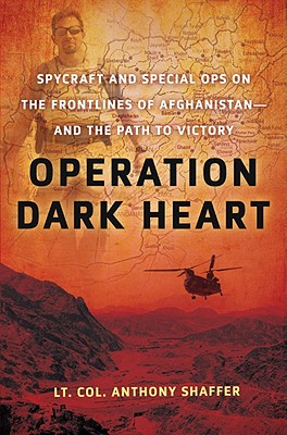 Operation Dark Heart: Spycraft and Special Ops on the Frontlines of Afghanistan -- And the Path to Victory - Shaffer, Anthony