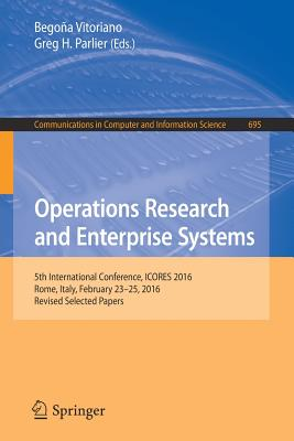 Operations Research and Enterprise Systems: 5th International Conference, ICORES 2016, Rome, Italy, February 23-25, 2016, Revised Selected Papers - Vitoriano, Begona (Editor), and Parlier, Greg H. (Editor)