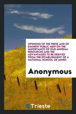 Opinions of the Press and of Eminent Public Men on the Importance of Our Mineral Resources and the Advantages to Be Derived from the Establishment of a National School of Mines - Anonymous