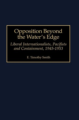Opposition Beyond the Water's Edge: Liberal Internationalists, Pacifists and Containment, 1945-1953 - Smith, E Timothy