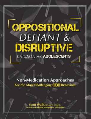 Oppositional, Defiant & Disruptive Children and Adolescents: Non-Medication Approaches for the Most Challenging Odd Behaviors - Walls, Scott