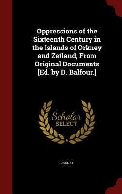 Oppressions of the Sixteenth Century in the Islands of Orkney and Zetland, from Original Documents [Ed. by D. Balfour.] - Orkney