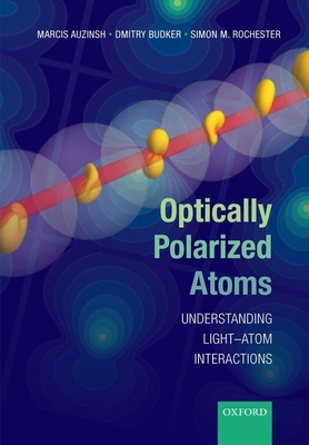 Optically Polarized Atoms: Understanding light-atom interactions - Auzinsh, Marcis, and Budker, Dmitry, and Rochester, Simon