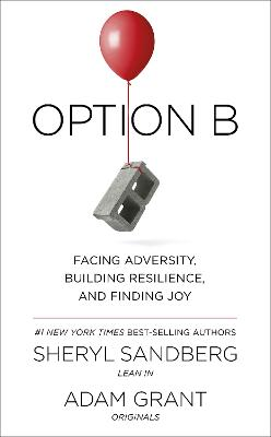 Option B: Facing Adversity, Building Resilience, and Finding Joy - Sandberg, Sheryl, and Grant, Adam