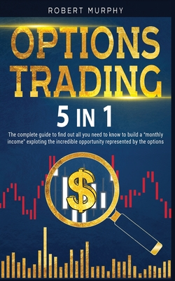 Options Trading 5 IN 1: The complete guide to find out all you need to know to build a monthly income exploting the incredible opportunity represented by the options. - Murphy, Robert