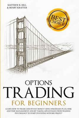 Options Trading for Beginners: Learn How to Trade and Invest Money with Big Profit! Thanks to Strategies Plan, Risk and Time Management, and Taking Advantages of Trading Psychology. - Hill, Matthew R, and Kratter, Henry