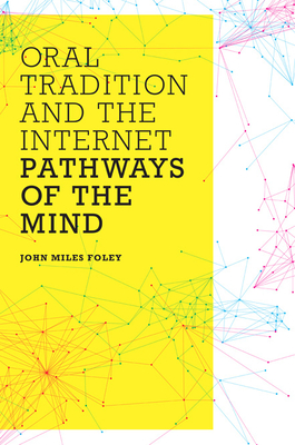 Oral Tradition and the Internet: Pathways of the Mind - Foley, John Miles