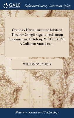 Oratio Ex Harveii Instituto Habita in Theatro Collegii Regalis Medicorum Londiniensis, Octob.19, M.DCC.XCVI. a Gulielmo Saunders, ... - Saunders, William