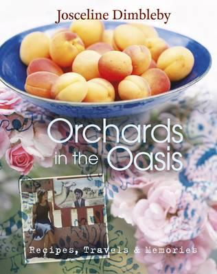 Orchards in the Oasis: Travels, Food and Memories - Dimbleby, Josceline