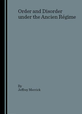 Order and Disorder Under the Ancien Ragime - Merrick, Jeffrey