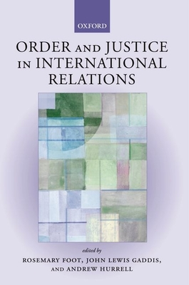 Order and Justice in International Relations - Foot, Rosemary (Editor), and Gaddis, John Lewis (Editor), and Hurrell, Andrew (Editor)