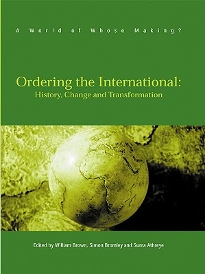 Ordering the International: History, Change and Transformation - Brown, William, Professor (Editor), and Bromley, Simon, Dr. (Editor), and Athreye, Suma (Editor)