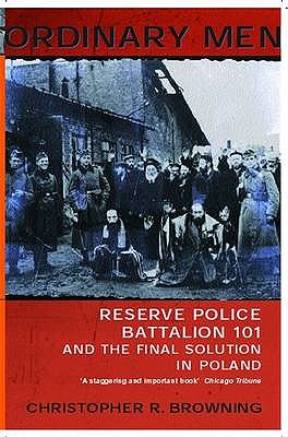 Ordinary Men: Reserve Police Battalion 11 and the Final Solution in Poland - Browning, Christopher R.