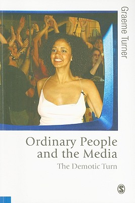 Ordinary People and the Media: The Demotic Turn - Turner, Graeme, Professor
