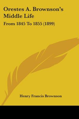 Orestes A. Brownson's Middle Life: From 1845 to 1855 (1899) - Brownson, Henry Francis