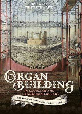Organ-Building in Georgian and Victorian England: The Work of Gray & Davison, 1772-1890 - Thistlethwaite, Nicholas
