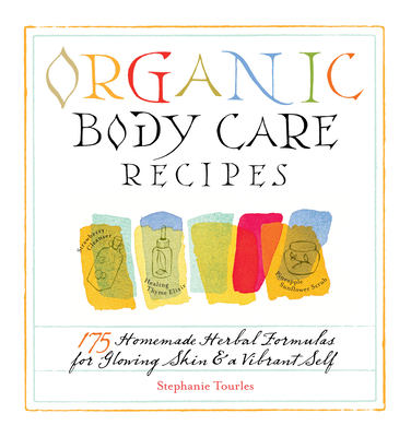 Organic Body Care Recipes: 175 Homeade Herbal Formulas for Glowing Skin & a Vibrant Self - Tourles, Stephanie L