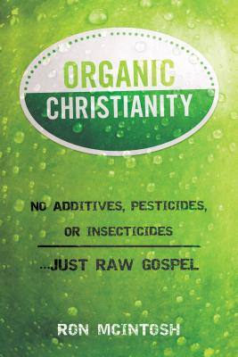 Organic Christianity: No Additives, Pesticides, or Insecticides. . . Just Raw Gospel - McIntosh, Ron