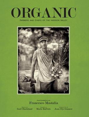 Organic: Farmers and Chefs of The Hudson Valley - Mastalia, Francesco, and Gussow, Joan Dye