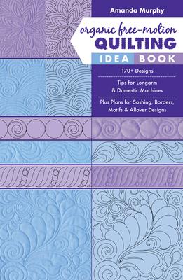 Organic Free-Motion Quilting Idea Book: 170+ Designs; Tips for Longarm & Domestic Machines; Plus Plans for Sashing, Borders, Motifs & Allover Designs - Murphy, Amanda