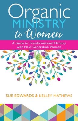Organic Ministry to Women: A Guide to Transformational Ministry with Next-Generation Women - Edwards, Sue, and Mathews, Kelley