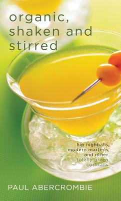 Organic, Shaken and Stirred: Hip Highballs, Modern Martinis, and Other Totally Green Cocktails - Abercrombie, Paul